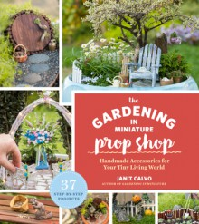 The Gardening in Miniature Prop Shop: Handmade Accessories for Your Tiny Living World - Janit Calvo