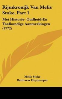 Rijmkronijk Van Melis Stoke, Part 1: Met Historie- Oudheid-En Taalkundige Aanmerkingen (1772) - Melis Stoke, Balthasar Huydecoper