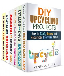 Upcycling Box Set (6 in 1): Craft and Renew Something Useless to USeful (Recycle, Reuse, Repurpose) - Vanessa Riley, Cheryl Palmer, Carrie Bishop, Jean Rodgers, Amy Larson, Pamela Ward