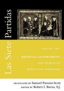 Las Siete Partidas, Volume 2: Medieval Government: The World of Kings and Warriors (Partida II) - Robert I Burns, Samuel Parsons Scott