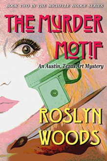 The Murder Motif: An Austin, Texas Art Mystery (the Michelle Hodge Series Book 2) - Roslyn Woods