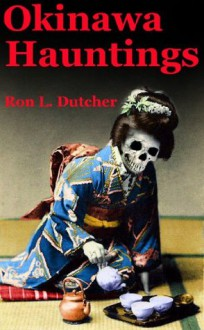 Okinawa Kwaidan, True Japanese Ghost Stories and Hauntings - Ron Dutcher