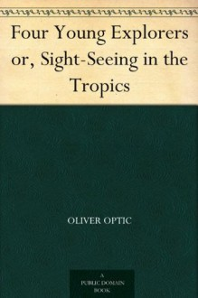 Four Young Explorers or, Sight-Seeing in the Tropics - Oliver Optic, A. B. Shute