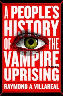 A People's History of the Vampire Uprising: A Novel - Raymond A. Villareal
