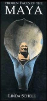Hidden Faces of the Maya - Linda Schele, Roman Pina Chan
