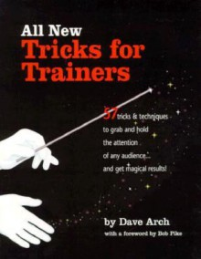 All New Tricks for Trainers: 57 Tricks and Techniques to Grab and Hold the Attention of Any Audience...and Get Magical Results - Dave Arch