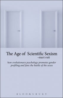 The Age of Scientific Sexism: How Evolutionary Psychology Promotes Gender Profiling and Fans the Battle of the Sexes - Mari Ruti