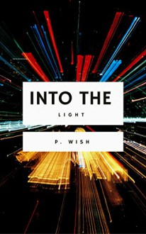 Into the Light: A collection of short stories - P. Wish