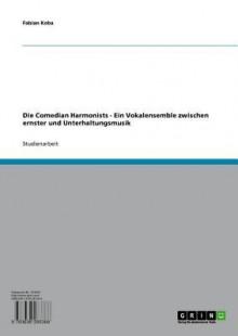 Die Comedian Harmonists - Ein Vokalensemble Zwischen Ernster Und Unterhaltungsmusik: Ein Vokalensemble Zwischen Ernster Und Unterhaltungsmusik - Fabian Koba