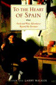 To the Heart of Spain: Food and Wine Adventures Beyond the Pyrenees - Ann Walker, Larry Walker