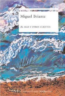 Al Mar y Otros Cuentos - Miguel Briante
