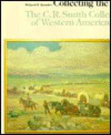 Collecting the West: The C.R. Smith Collection of Western American Art - Richard Saunders