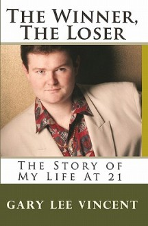 The Winner, the Loser: The Story of My Life at 21 - Gary Lee Vincent