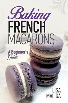 Baking French Macarons: A Beginner's Guide - Lisa Maliga,Lisa Maliga