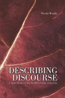 Describing Discourse: A Practical Guide to Discourse Analysis - Nicola Woods