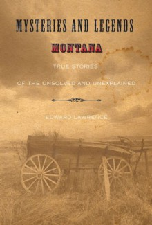 Mysteries and Legends of Montana: True Stories of the Unsolved and Unexplained - Edward Lawrence