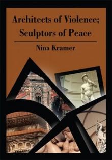 Architects of Violence; Sculptors of Peace - Nina Kramer