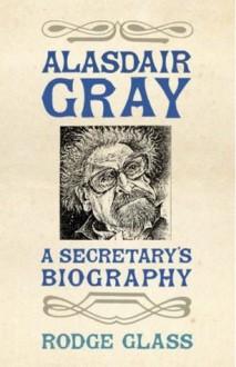Alasdair Gray: A Secretary's Biography - Rodge Glass