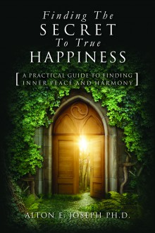 Finding The Secret To True Happiness: [A Practical Guide To Finding Inner Peace And Harmony] - Alton E. Joseph Ph.D.