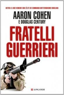 Fratelli guerrieri (Longanesi Azione) (Italian Edition) - Aaron Cohen, Douglas Century, Alessio Lazzati