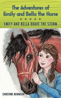 The Adventures of Emily and Bella the Horse: Emily and Bella Brave the Storm - Christine Robinson