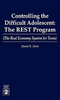 Controlling the Difficult Adolescent: The Rest Program (the Real Economy System for Teens) - David B. Stein