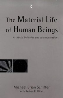 The Material Life of Human Beings: Artifacts, Behavior and Communication - Michael Brian Schiffer