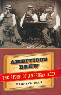 Ambitious Brew : The Story of American Beer - Maureen Ogle