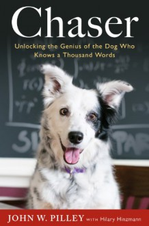 Chaser: Unlocking the Genius of the Dog Who Knows a Thousand Words - John W. Pilley
