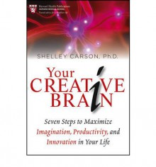 Your Creative Brain: Seven Steps to Maximize Imagination, Productivity, and Innovation in Your Life - Shelley Carson