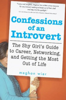 Confessions of an Introvert: The Shy Girl's Guide to Career, Networking and Getting the Most Out of Life - Meghan Wier