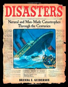 Disasters: Natural and Man-Made Catastrophes Through the Centuries - Brenda Z. Guiberson