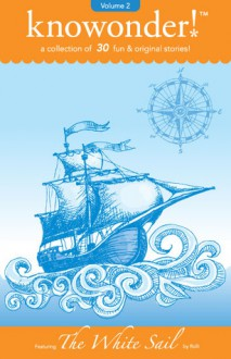 The White Sail: a collection of 31 read-aloud stories for kids (Volume 2) - Knowonder Publishing, Rolli, Adelaide B. Shaw, Laird Long, Carrie Martin, David Turnball, Tracy Helixon, Suzanne Purvis, Dulcinea Norton Smith, Kimberly Solis, Holly Stacey, Michelle L. Brown, Kai Strand, Alicia McHugh, Max Elliot Anderson, Kathy Sattem Rygg, Nancy Julie