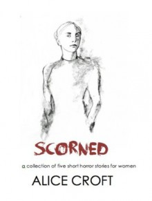 Scorned, A Collection of Five Short Horror Stories for Women - Alice Croft, Marge Simon