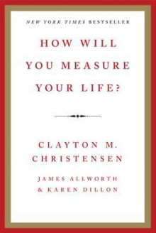 How Will You Measure Your Life? - Clayton M. Christensen, James Allworth, Karen Dillon