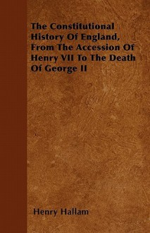 The Constitutional History of England from the Accession of Henry VII. to the Death of George II. - Henry Hallam