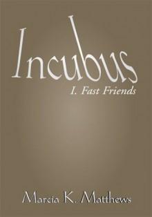 Incubus Part I: Fast Friends - Marcia K. Matthews