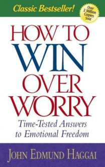 How to Win Over Worry: Time-Tested Answers to Emotional Freedom - John Haggai