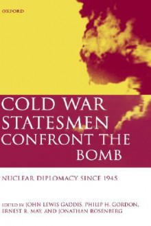 Cold War Statesmen Confront the Bomb: Nuclear Diplomacy Since 1945 - John Lewis Gaddis, Ernest May, Jonathan Rosenberg, Philip H. Gordon