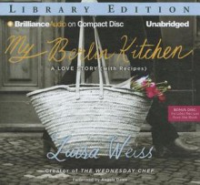 My Berlin Kitchen: A Love Story, with Recipes - Luisa Weiss, Angela Dawe