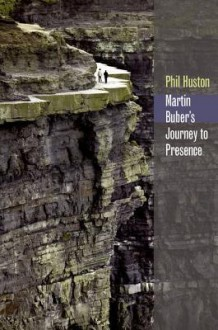 Martin Buber's Journey to Presence - Phil Huston