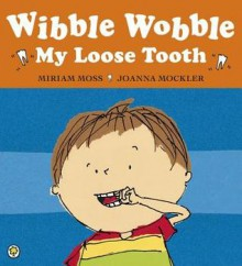 Wibble Wobble, My Loose Tooth - Miriam Moss