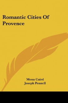 Romantic Cities Of Provence - Mona Caird, Joseph Pennell, Edward M. Synge