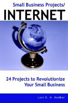 Small Business Projects/Internet: 24 Projects to Revolutionize Your Small Business - Lars D. H. Hedbor