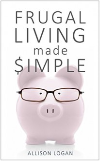 Frugal Living Made Simple: Easy, Painless Ways to Simplify, Cut Back, and Reach Financial Freedom - Allison Logan