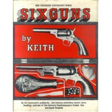 SIX GUNS : THE STANDARD REFERENCE WORK - Elmer Keith