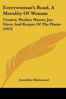 Everywoman's Road, a Morality of Woman: Creator, Worker, Waster, Joy-Giver, and Keeper of the Flame (1913) - Josephine Hammond