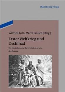 Erster Weltkrieg Und Dschihad: Die Deutschen Und Die Revolutionierung Des Orients - Wilfried Loth, Marc Hanisch
