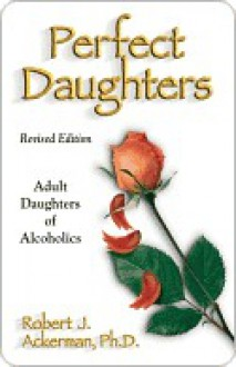 Perfect Daughters (Revised Edition): Adult Daughters of Alcoholics - Robert Ackerman