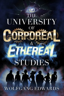 The University of Corporeal and Ethereal Studies (Students of Madness Book 1) - Wolfgang Edwards